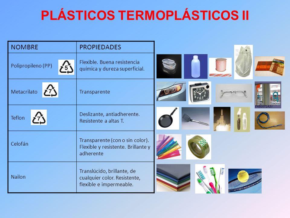 PLÁSTICOS TERMOPLÁSTICOS II NOMBREPROPIEDADES Polipropileno (PP) Flexible. Buena resistencia química y dureza superficial. MetacrilatoTransparente Tef