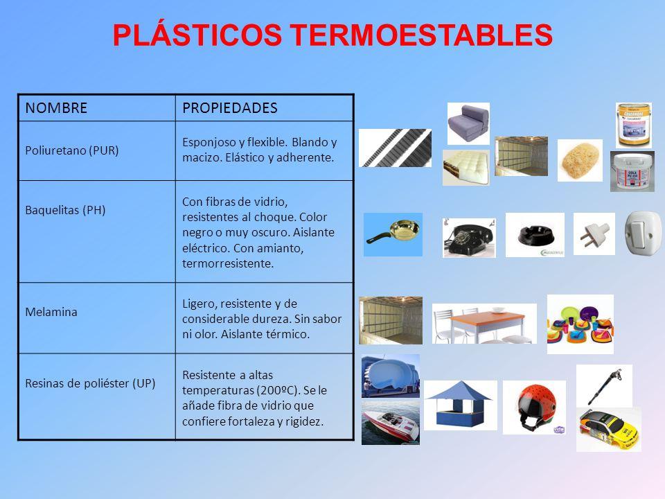 PLÁSTICOS TERMOESTABLES NOMBREPROPIEDADES Poliuretano (PUR) Esponjoso y flexible. Blando y macizo. Elástico y adherente. Baquelitas (PH) Con fibras de