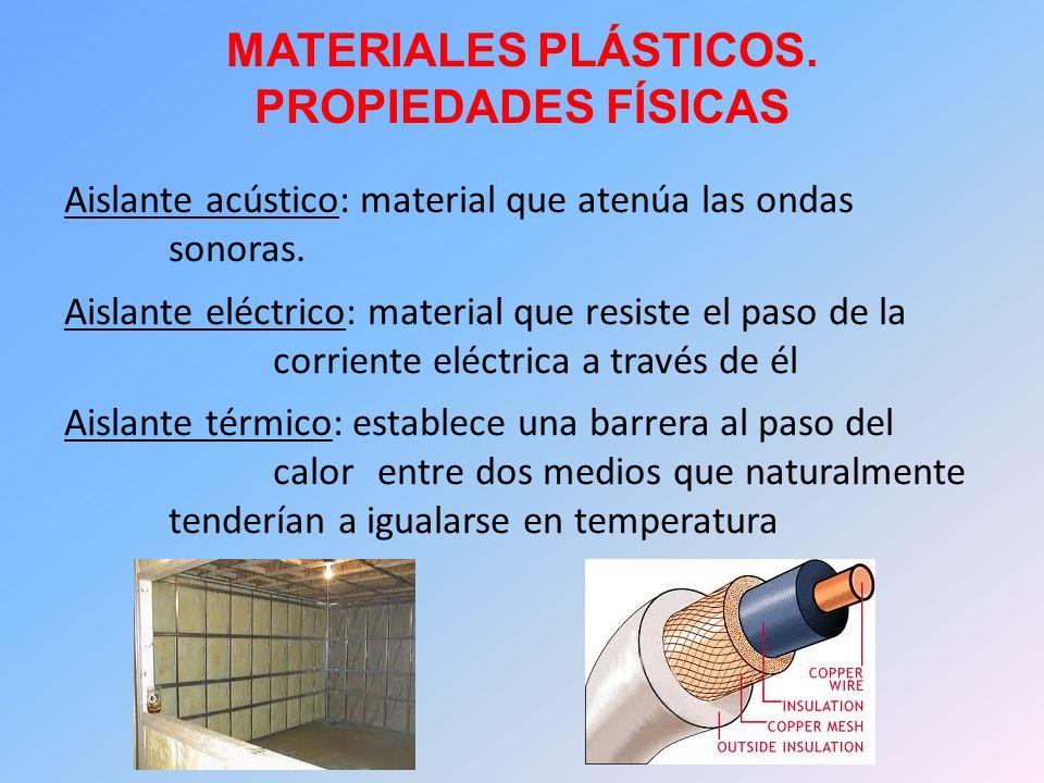 MATERIALES PLÁSTICOS. PROPIEDADES FÍSICAS Aislante acústico: material que atenúa las ondas sonoras. Aislante eléctrico: material que resiste el paso d