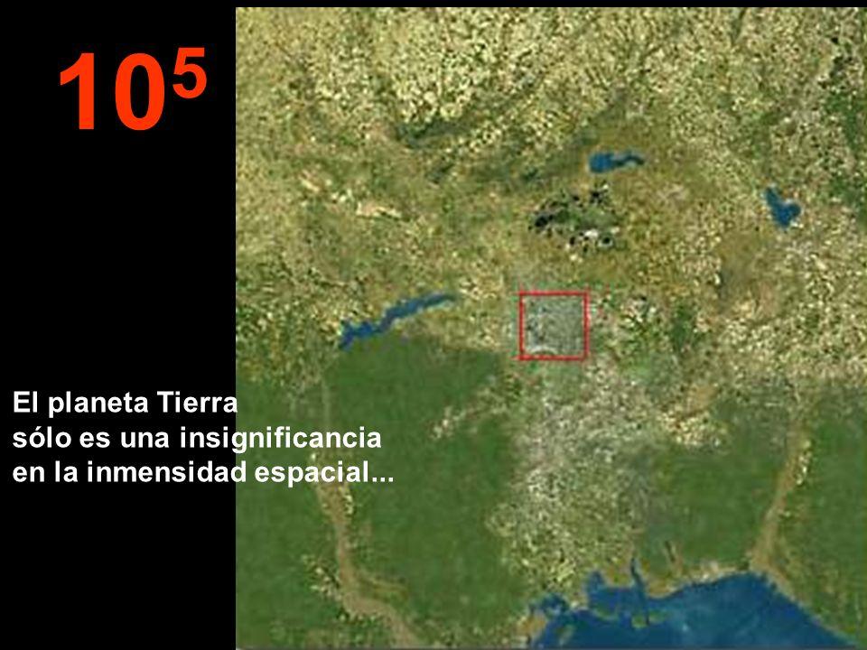 10 5 El planeta Tierra sólo es una insignificancia en la inmensidad espacial...