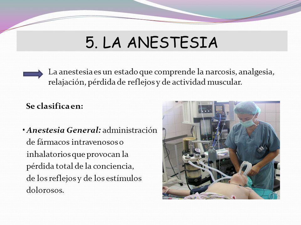 5. LA ANESTESIA La anestesia es un estado que comprende la narcosis, analgesia, relajación, pérdida de reflejos y de actividad muscular. Se clasifica
