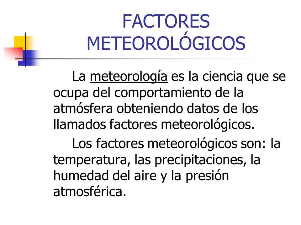 FACTORES METEOROLÓGICOS La meteorología es la ciencia que se ocupa del comportamiento de la atmósfera obteniendo datos de los llamados factores meteor