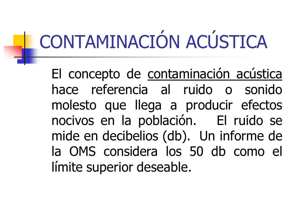 CONTAMINACIÓN ACÚSTICA El concepto de contaminación acústica hace referencia al ruido o sonido molesto que llega a producir efectos nocivos en la pobl