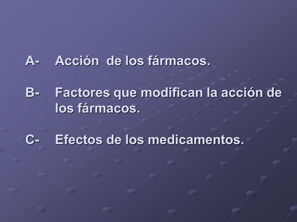 A-Acción de los fármacos. B-Factores que modifican la acción de los fármacos. C-Efectos de los medicamentos.