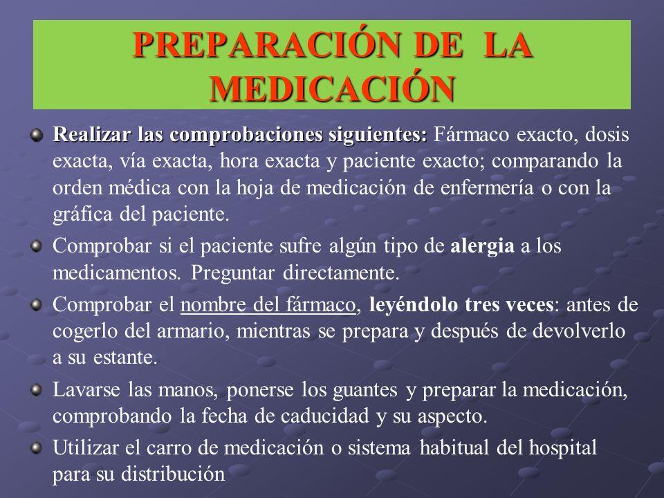 PREPARACIÓN DE LA MEDICACIÓN Realizar las comprobaciones siguientes: Realizar las comprobaciones siguientes: Fármaco exacto, dosis exacta, vía exacta,