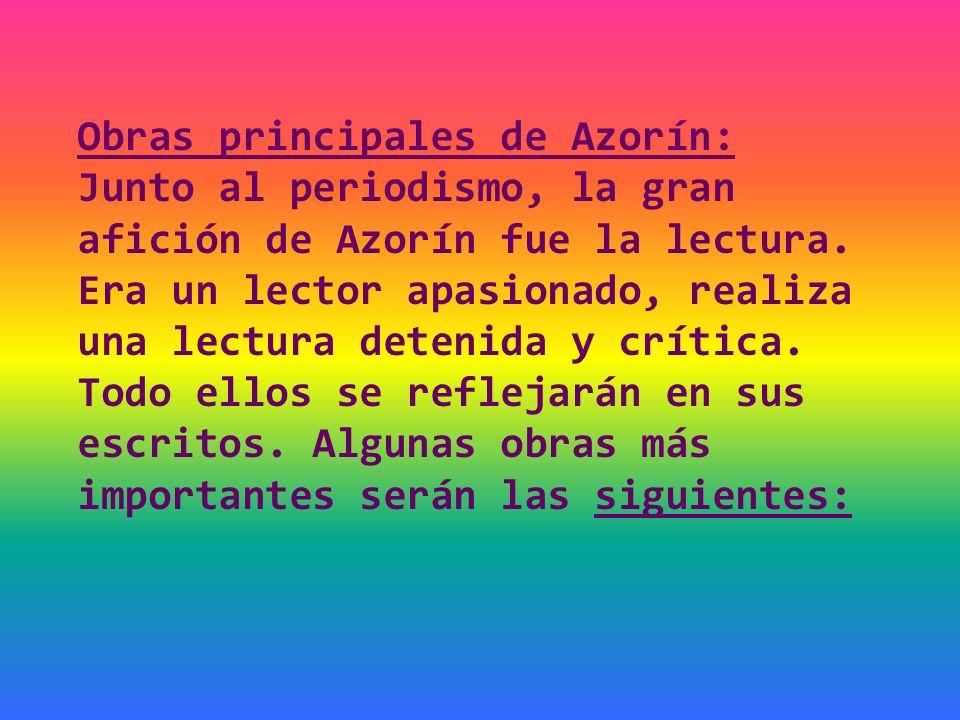 Obras principales de Azorín: Junto al periodismo, la gran afición de Azorín fue la lectura. Era un lector apasionado, realiza una lectura detenida y c