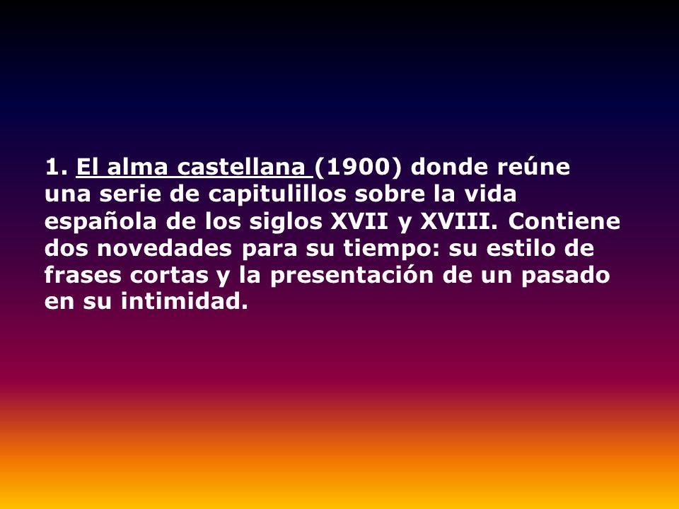 1. El alma castellana (1900) donde reúne una serie de capitulillos sobre la vida española de los siglos XVII y XVIII. Contiene dos novedades para su t