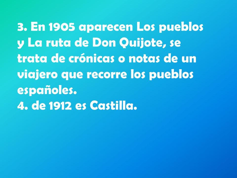 3. En 1905 aparecen Los pueblos y La ruta de Don Quijote, se trata de crónicas o notas de un viajero que recorre los pueblos españoles. 4. de 1912 es