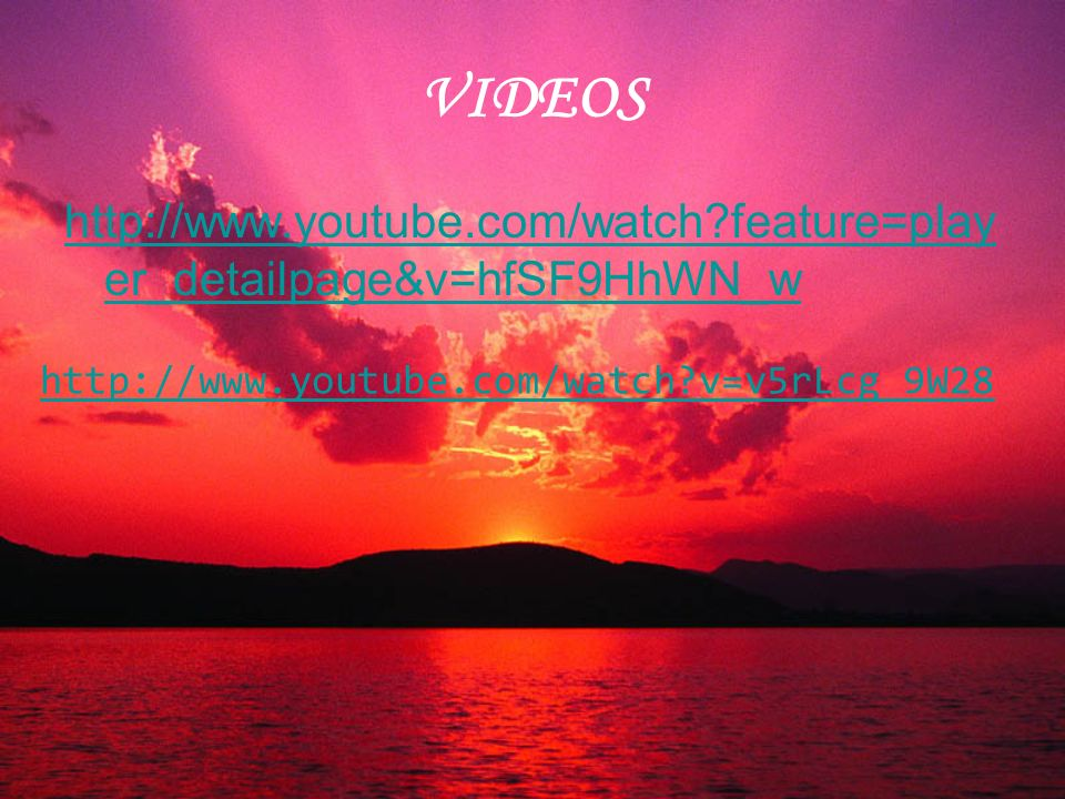 VIDEOS http://www.youtube.com/watch?feature=play er_detailpage&v=hfSF9HhWN_w http://www.youtube.com/watch?v=v5rLcg_9W28