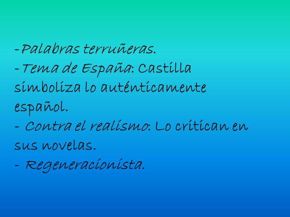 -Palabras terruñeras. -Tema de España: Castilla simboliza lo auténticamente español. - Contra el realismo: Lo critican en sus novelas. - Regeneracioni