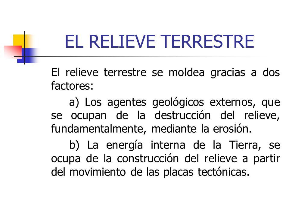 EL RELIEVE TERRESTRE El relieve terrestre se moldea gracias a dos factores: a) Los agentes geológicos externos, que se ocupan de la destrucción del re