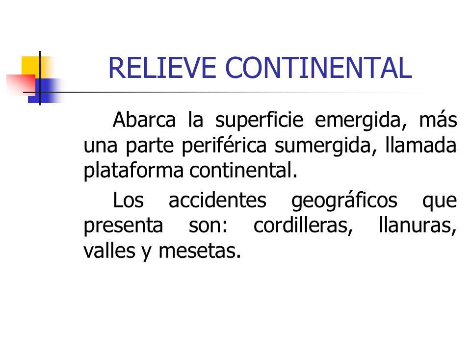 RELIEVE CONTINENTAL Abarca la superficie emergida, más una parte periférica sumergida, llamada plataforma continental. Los accidentes geográficos que
