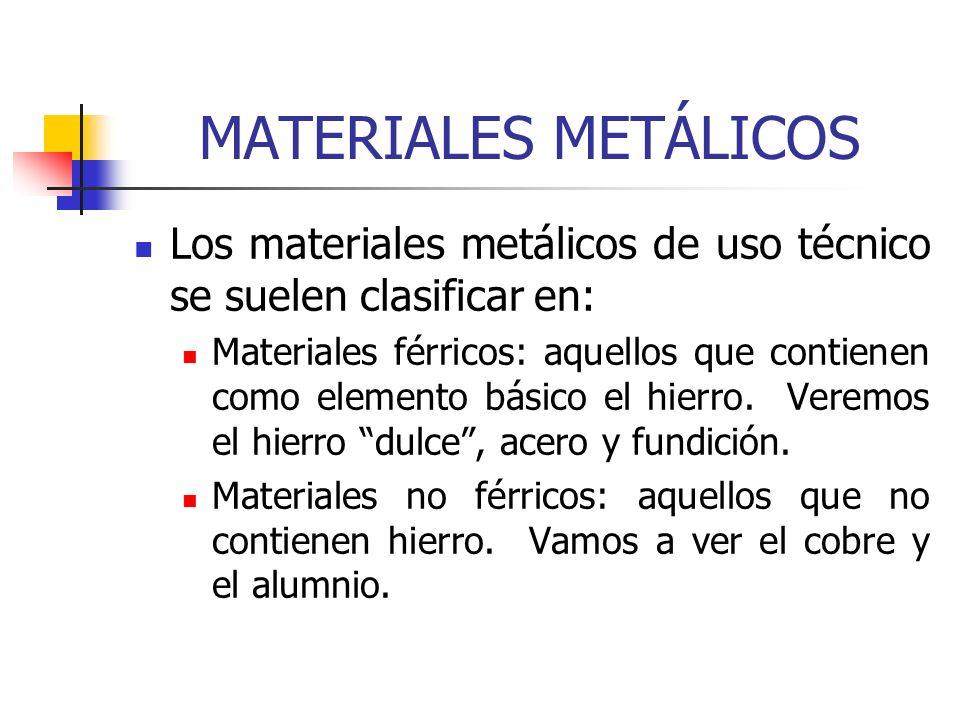 MATERIALES METÁLICOS Los materiales metálicos de uso técnico se suelen clasificar en: Materiales férricos: aquellos que contienen como elemento básico