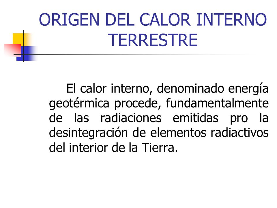 ORIGEN DEL CALOR INTERNO TERRESTRE El calor interno, denominado energía geotérmica procede, fundamentalmente de las radiaciones emitidas pro la desint