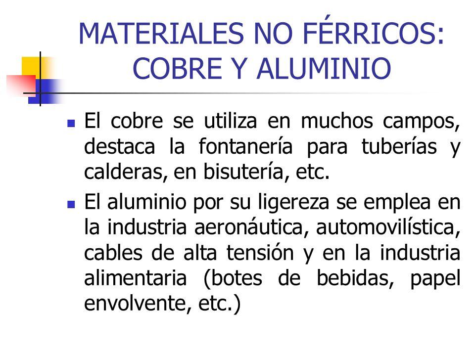 MATERIALES NO FÉRRICOS: COBRE Y ALUMINIO El cobre se utiliza en muchos campos, destaca la fontanería para tuberías y calderas, en bisutería, etc. El a