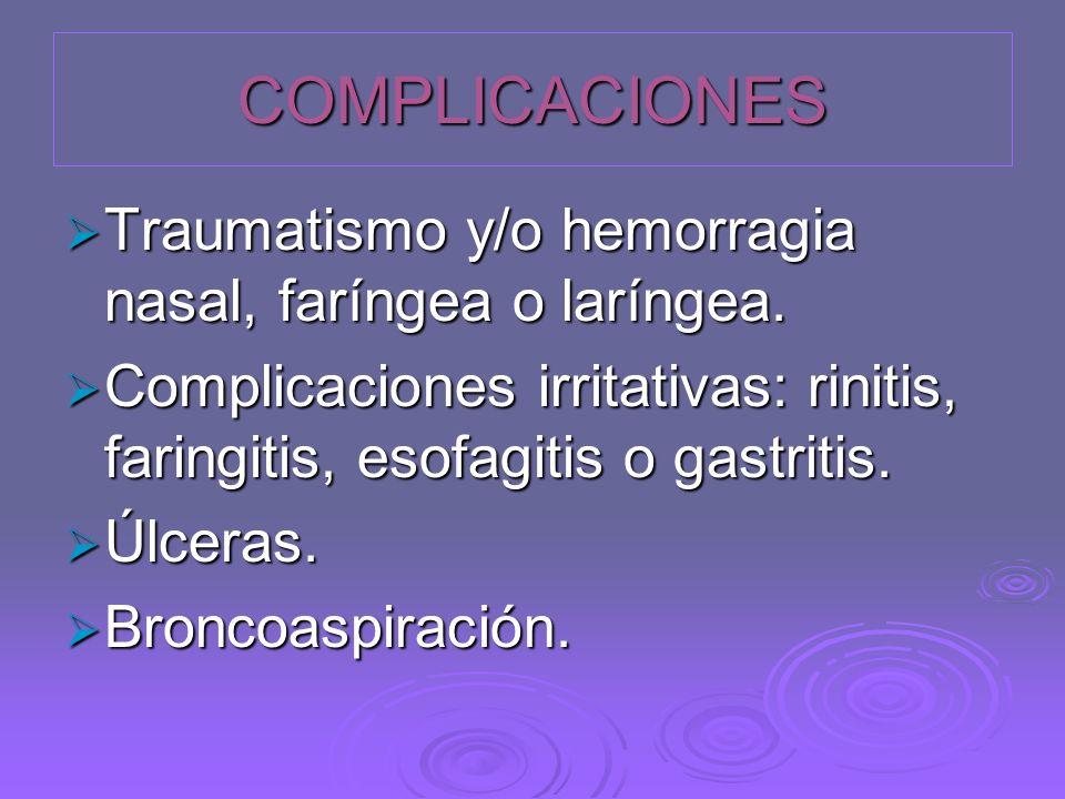 COMPLICACIONES Traumatismo y/o hemorragia nasal, faríngea o laríngea. Traumatismo y/o hemorragia nasal, faríngea o laríngea. Complicaciones irritativa
