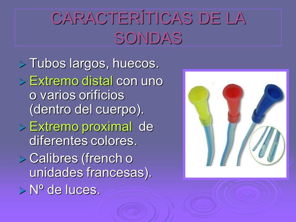 CARACTERÍTICAS DE LA SONDAS Tubos largos, huecos. Tubos largos, huecos. Extremo distal con uno o varios orificios (dentro del cuerpo). Extremo distal
