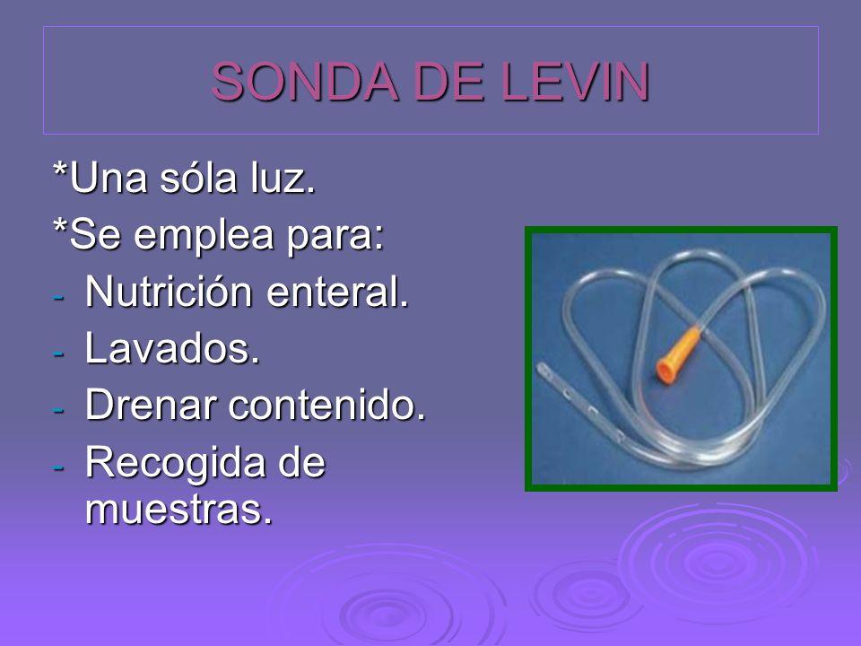 SONDA DE LEVIN *Una sóla luz. *Se emplea para: - Nutrición enteral. - Lavados. - Drenar contenido. - Recogida de muestras.