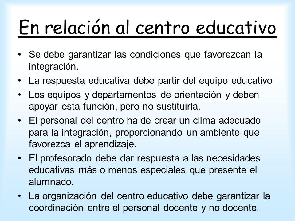 En relación al centro educativo Se debe garantizar las condiciones que favorezcan la integración. La respuesta educativa debe partir del equipo educat