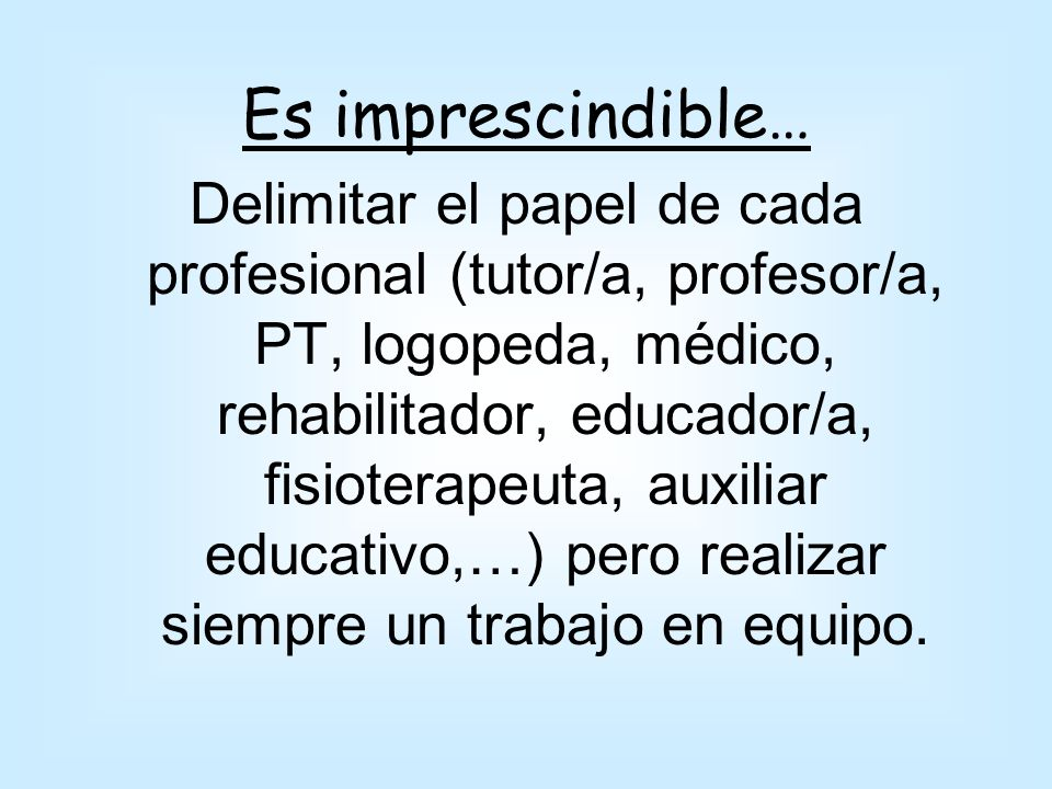 Es imprescindible… Delimitar el papel de cada profesional (tutor/a, profesor/a, PT, logopeda, médico, rehabilitador, educador/a, fisioterapeuta, auxil
