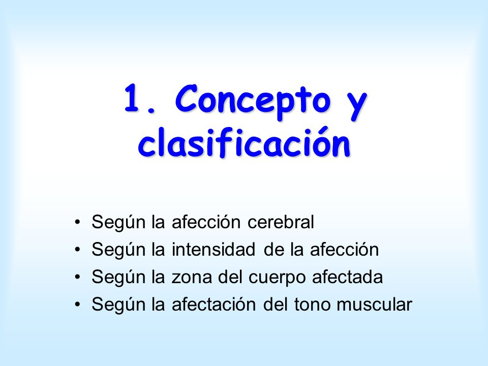 1. Concepto y clasificación Según la afección cerebral Según la intensidad de la afección Según la zona del cuerpo afectada Según la afectación del to