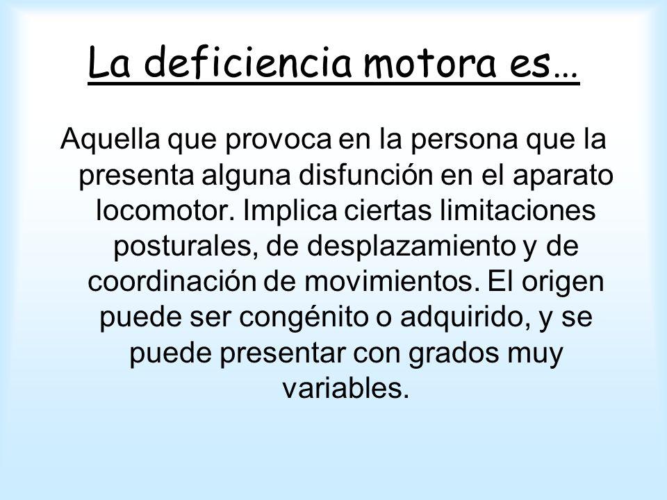 La deficiencia motora es… Aquella que provoca en la persona que la presenta alguna disfunción en el aparato locomotor. Implica ciertas limitaciones po