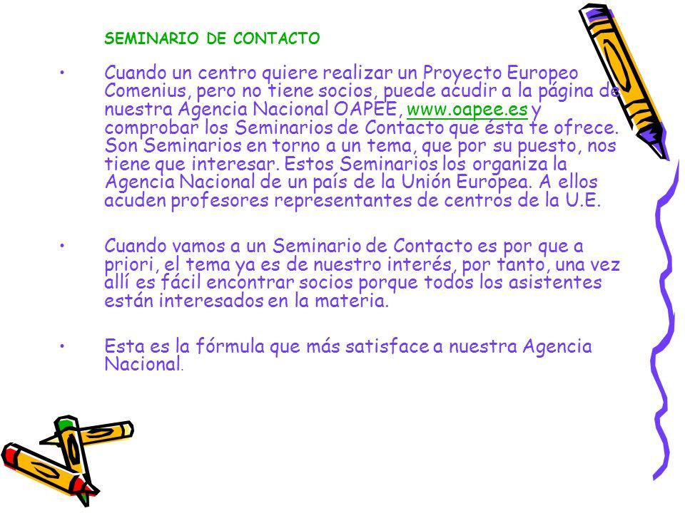 SEMINARIO DE CONTACTO Cuando un centro quiere realizar un Proyecto Europeo Comenius, pero no tiene socios, puede acudir a la página de nuestra Agencia Nacional OAPEE, www.oapee.es y comprobar los Seminarios de Contacto que ésta te ofrece.