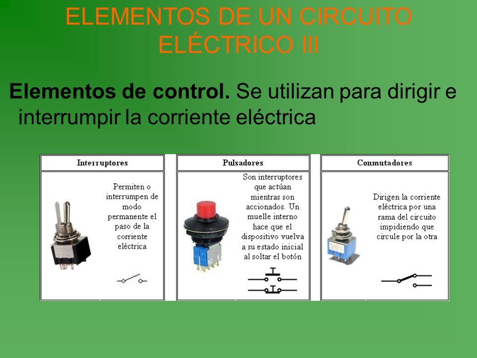 Elementos de control. Se utilizan para dirigir e interrumpir la corriente eléctrica ELEMENTOS DE UN CIRCUITO ELÉCTRICO III