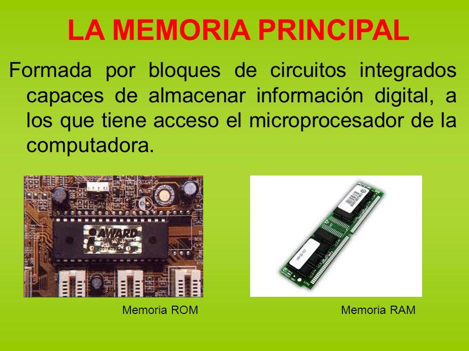 LA MEMORIA PRINCIPAL Formada por bloques de circuitos integrados capaces de almacenar información digital, a los que tiene acceso el microprocesador d