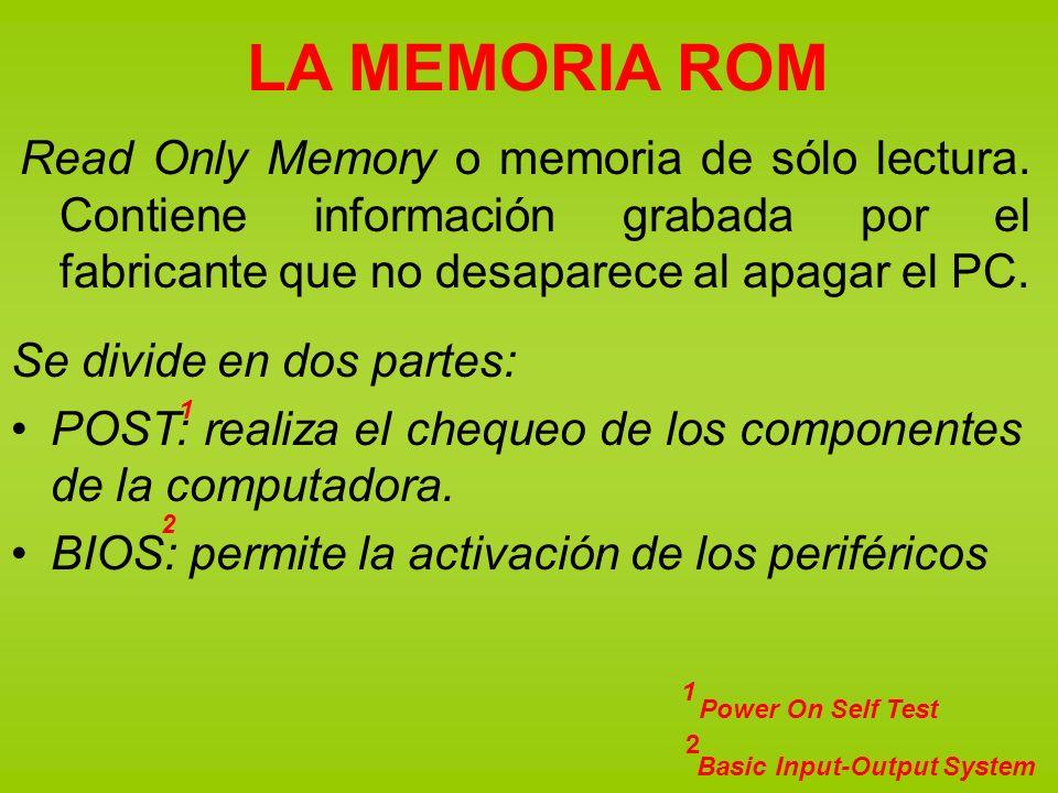 LA MEMORIA ROM Read Only Memory o memoria de sólo lectura. Contiene información grabada por el fabricante que no desaparece al apagar el PC. Se divide
