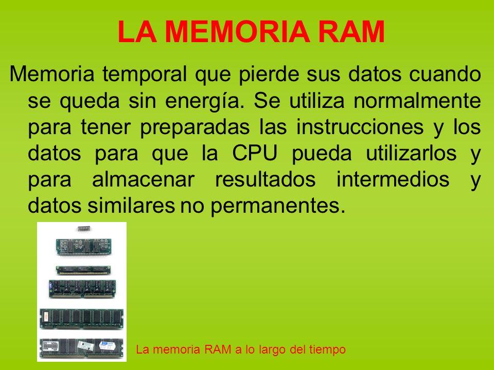 LA MEMORIA RAM Memoria temporal que pierde sus datos cuando se queda sin energía. Se utiliza normalmente para tener preparadas las instrucciones y los