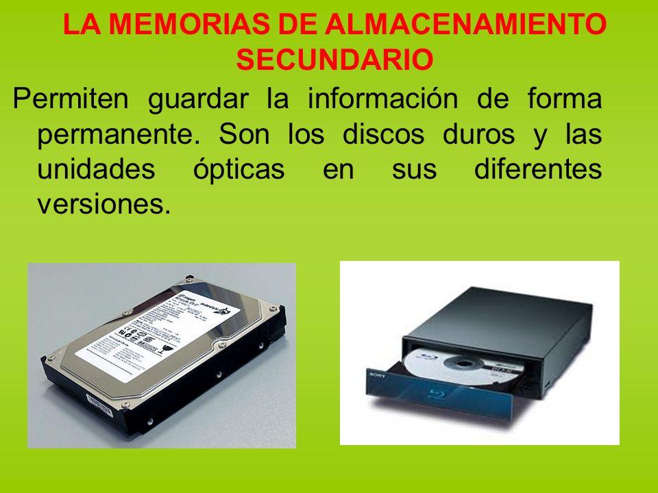 LA MEMORIAS DE ALMACENAMIENTO SECUNDARIO Permiten guardar la información de forma permanente. Son los discos duros y las unidades ópticas en sus difer