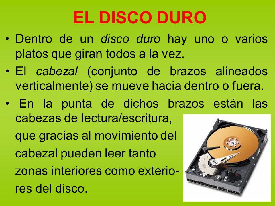 EL DISCO DURO Dentro de un disco duro hay uno o varios platos que giran todos a la vez. El cabezal (conjunto de brazos alineados verticalmente) se mue