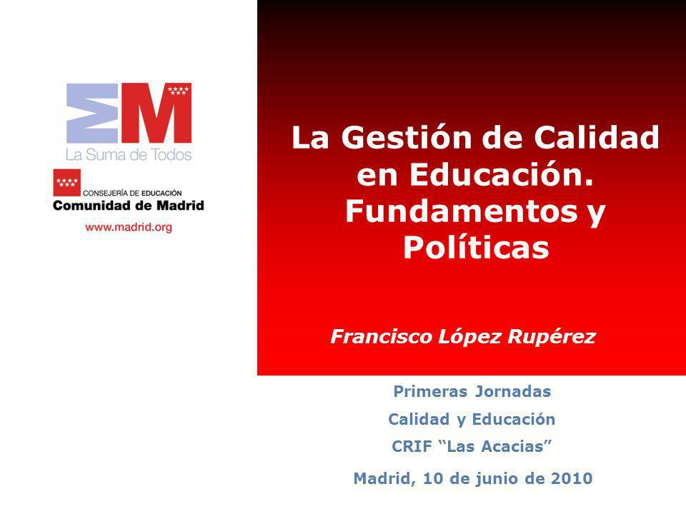 La Gestión de Calidad en Educación. Fundamentos y Políticas Madrid, 10 de junio de 2010 Primeras Jornadas Calidad y Educación CRIF Las Acacias Francis