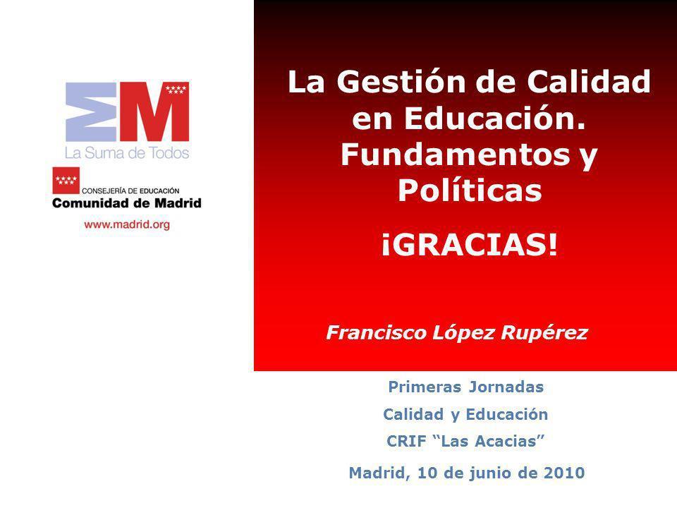 La Gestión de Calidad en Educación. Fundamentos y Políticas ¡GRACIAS! Madrid, 10 de junio de 2010 Primeras Jornadas Calidad y Educación CRIF Las Acaci