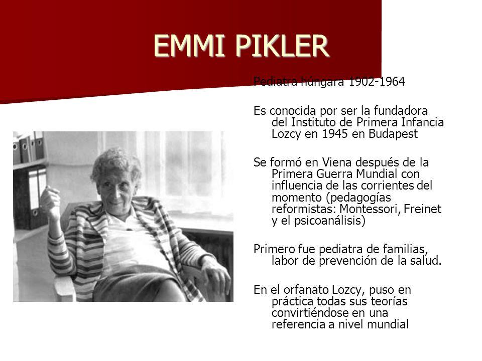 EMMI PIKLER Pediatra húngara 1902-1964 Es conocida por ser la fundadora del Instituto de Primera Infancia Lozcy en 1945 en Budapest Se formó en Viena