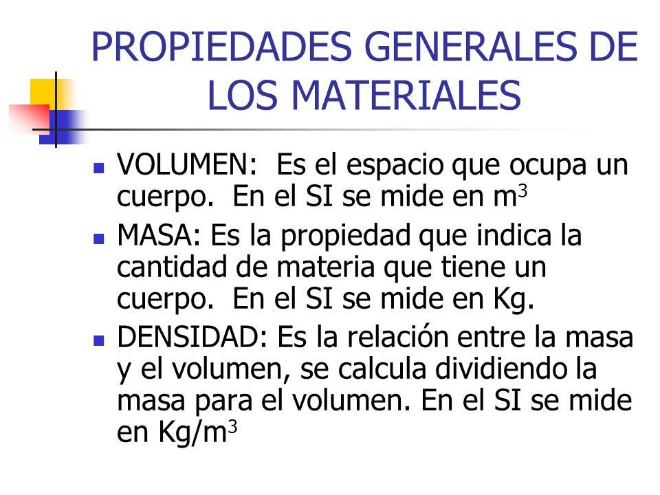 PROPIEDADES GENERALES DE LOS MATERIALES VOLUMEN: Es el espacio que ocupa un cuerpo. En el SI se mide en m 3 MASA: Es la propiedad que indica la cantid