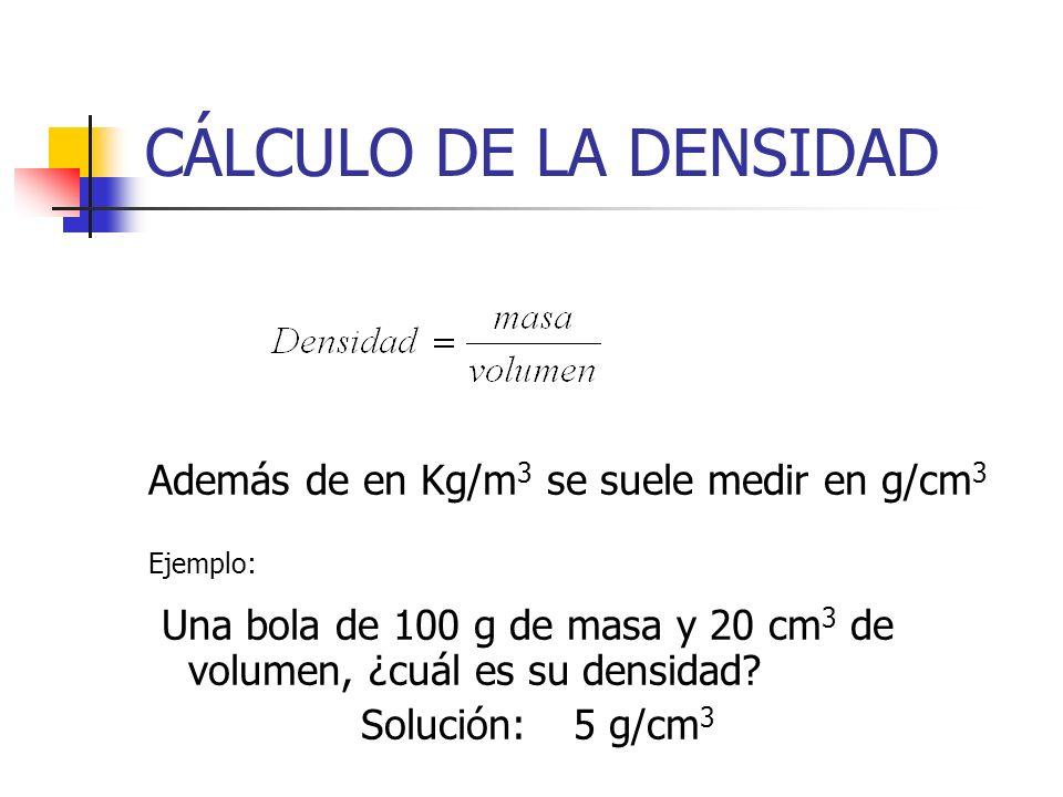 CÁLCULO DE LA DENSIDAD Además de en Kg/m 3 se suele medir en g/cm 3 Ejemplo: Una bola de 100 g de masa y 20 cm 3 de volumen, ¿cuál es su densidad? Sol