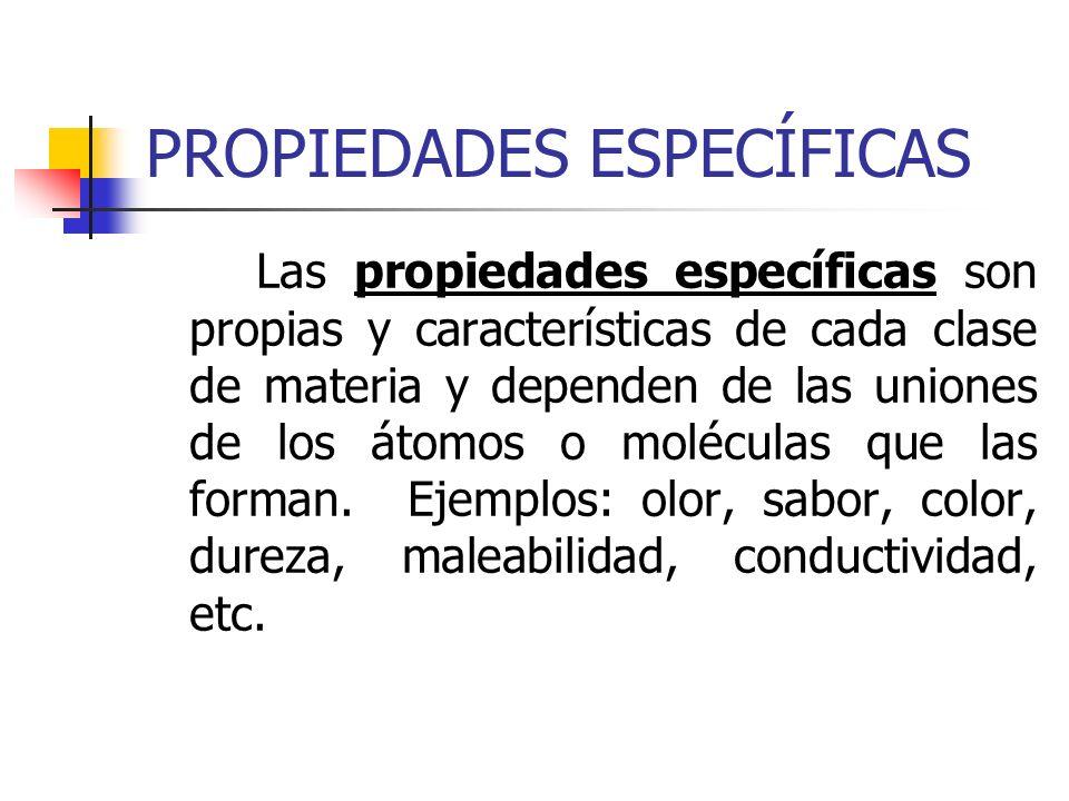 PROPIEDADES ESPECÍFICAS Las propiedades específicas son propias y características de cada clase de materia y dependen de las uniones de los átomos o m