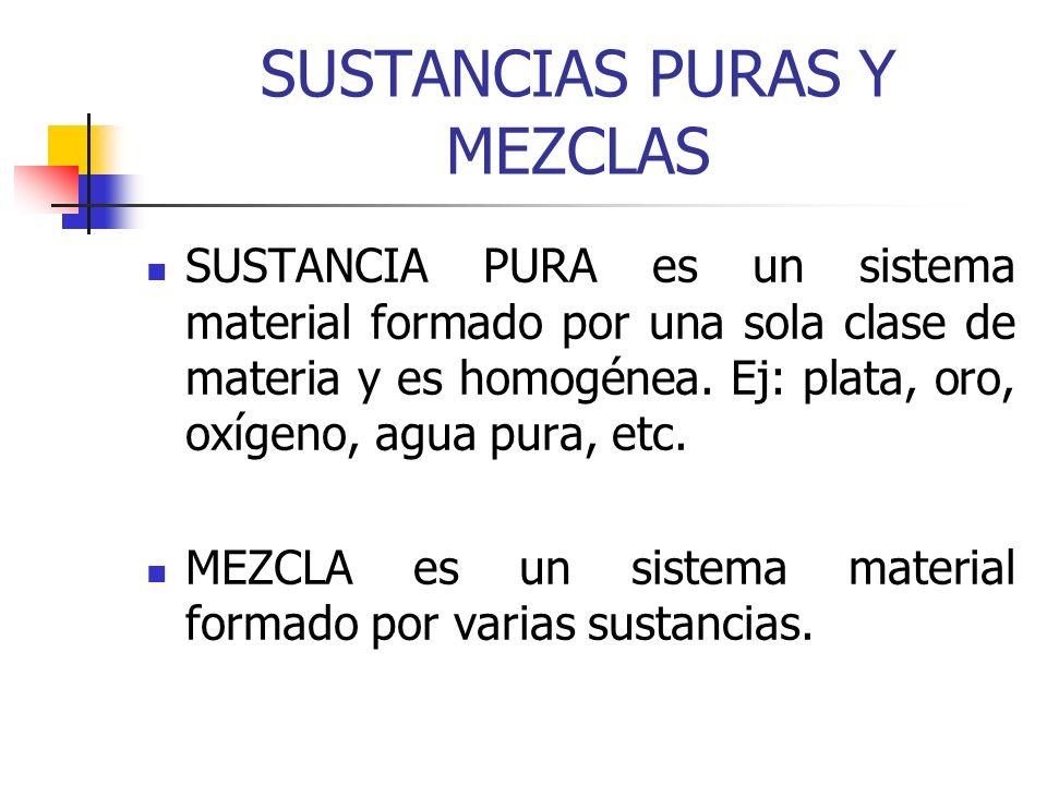 SUSTANCIAS PURAS Y MEZCLAS SUSTANCIA PURA es un sistema material formado por una sola clase de materia y es homogénea. Ej: plata, oro, oxígeno, agua p