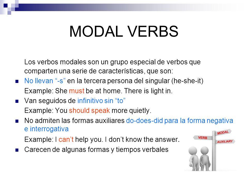 MODAL VERBS Los verbos modales son un grupo especial de verbos que comparten una serie de características, que son: No llevan -s en la tercera persona del singular (he-she-it) Example: She must be at home.