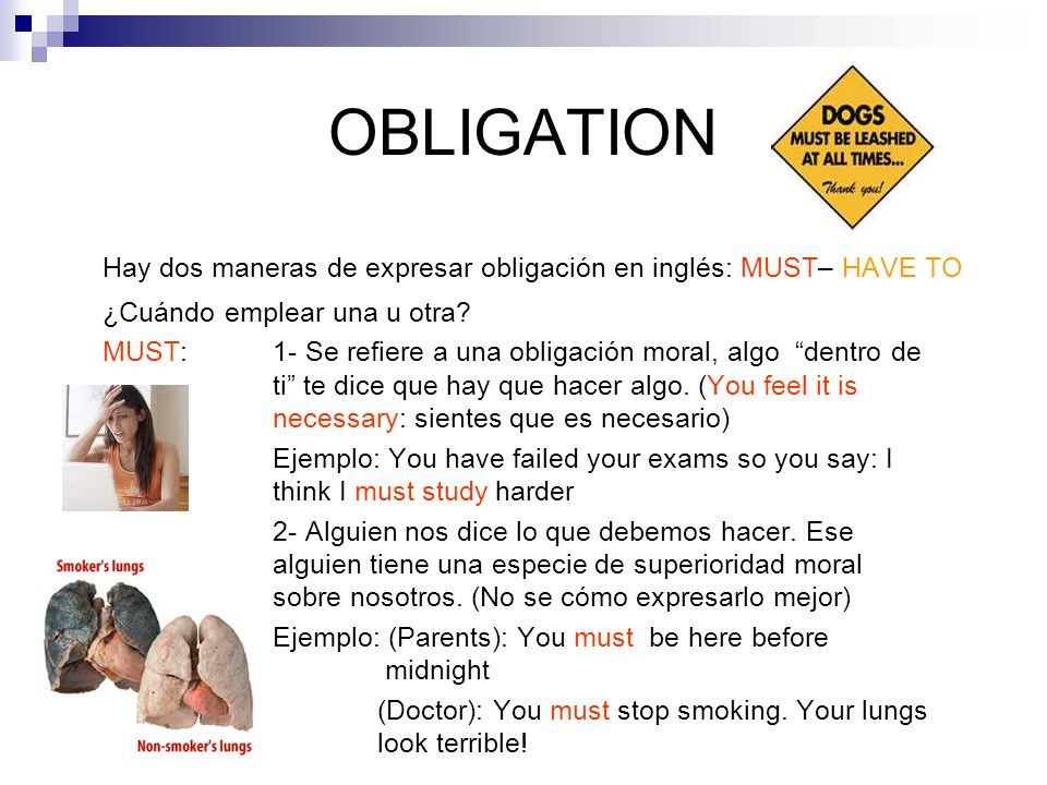 OBLIGATION Hay dos maneras de expresar obligación en inglés: MUST– HAVE TO ¿Cuándo emplear una u otra? MUST: 1- Se refiere a una obligación moral, alg