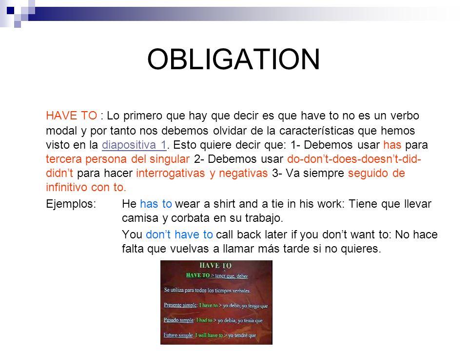 OBLIGATION HAVE TO : Lo primero que hay que decir es que have to no es un verbo modal y por tanto nos debemos olvidar de la características que hemos