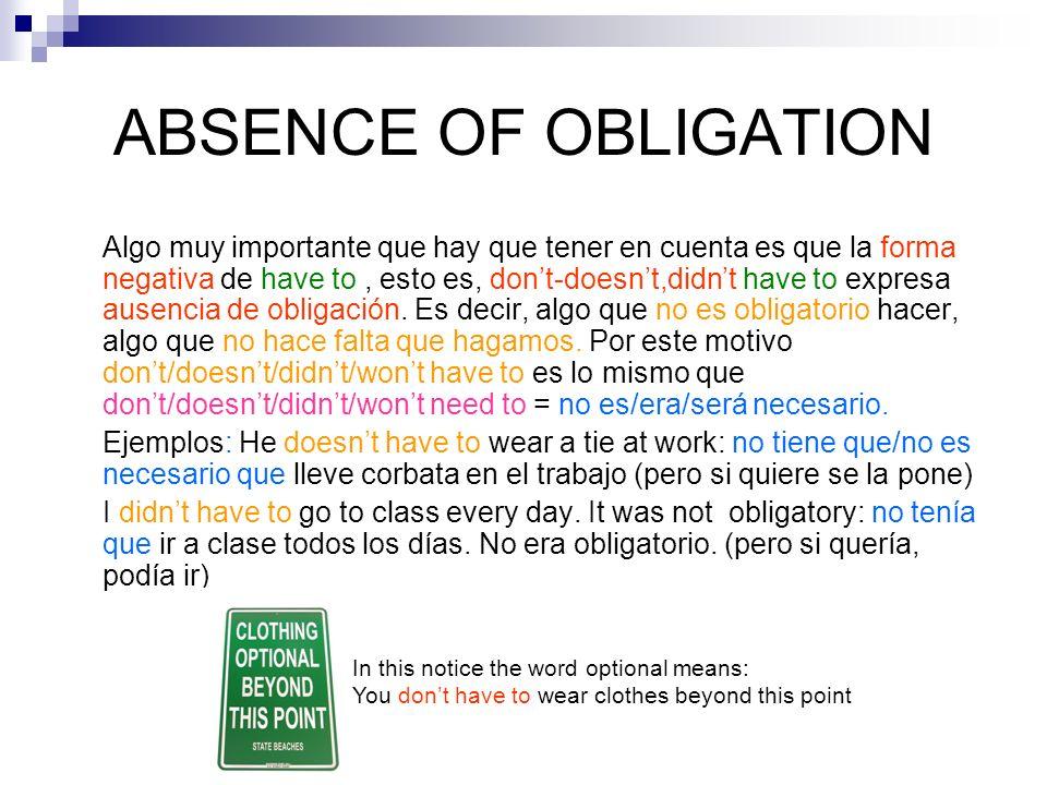 ABSENCE OF OBLIGATION Algo muy importante que hay que tener en cuenta es que la forma negativa de have to, esto es, dont-doesnt,didnt have to expresa ausencia de obligación.