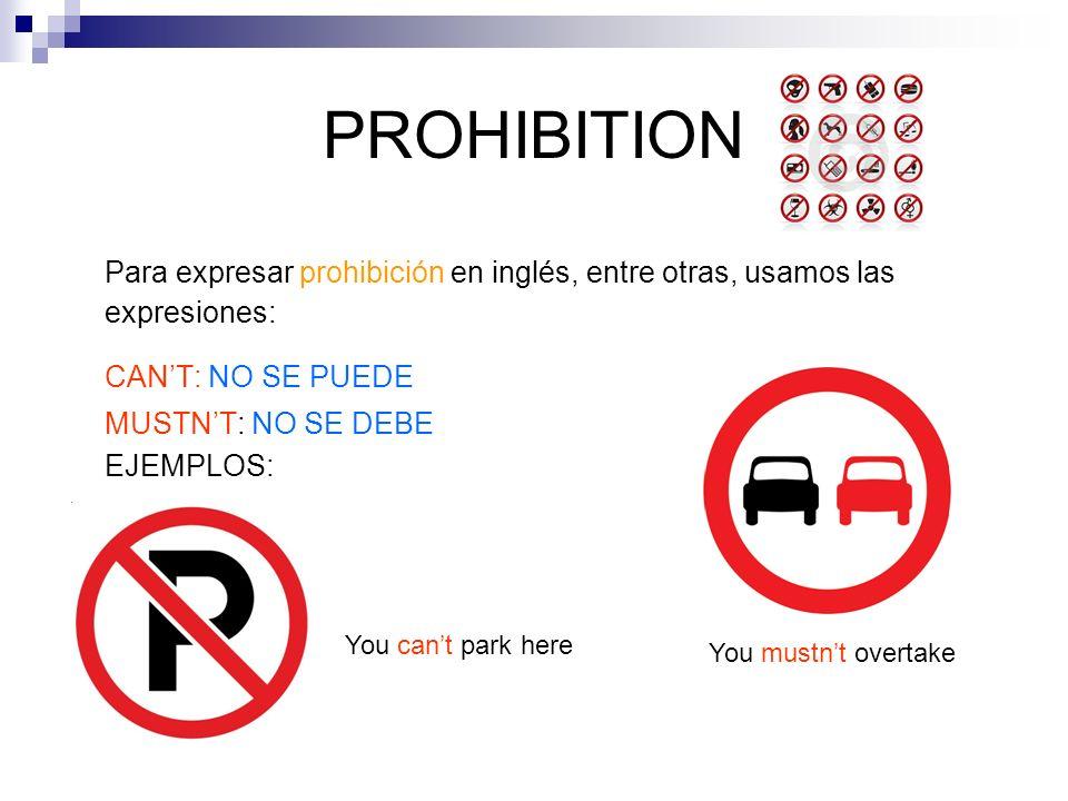 PROHIBITION Para expresar prohibición en inglés, entre otras, usamos las expresiones: CANT: NO SE PUEDE MUSTNT: NO SE DEBE EJEMPLOS: You cant park her
