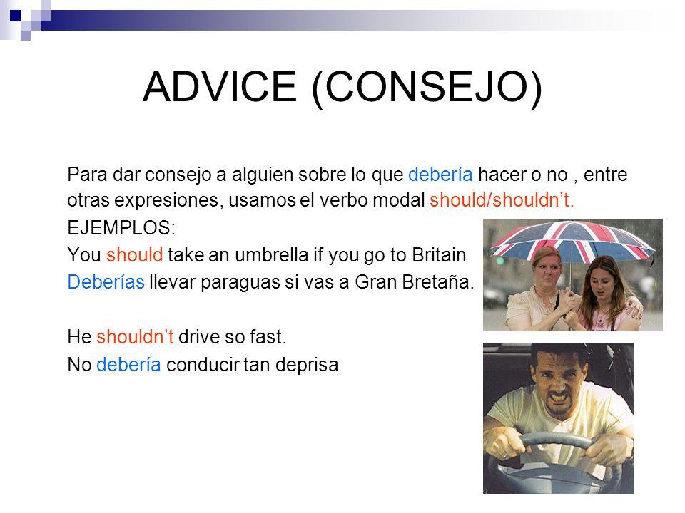 ADVICE (CONSEJO) Para dar consejo a alguien sobre lo que debería hacer o no, entre otras expresiones, usamos el verbo modal should/shouldnt. EJEMPLOS: