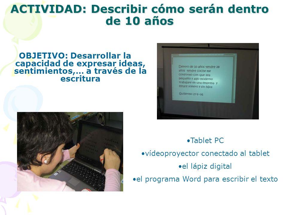 ACTIVIDAD: Describir cómo serán dentro de 10 años OBJETIVO: Desarrollar la capacidad de expresar ideas, sentimientos,… a través de la escritura Tablet PC vídeoproyector conectado al tablet el lápiz digital el programa Word para escribir el texto