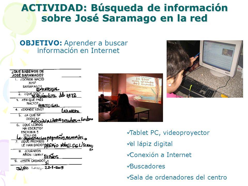 ACTIVIDAD: Búsqueda de información sobre José Saramago en la red OBJETIVO: Aprender a buscar información en Internet Tablet PC, videoproyector el lápiz digital Conexión a Internet Buscadores Sala de ordenadores del centro