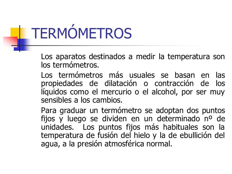 TERMÓMETROS Los aparatos destinados a medir la temperatura son los termómetros. Los termómetros más usuales se basan en las propiedades de dilatación