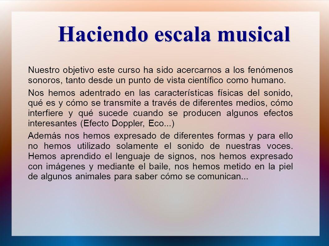 Haciendo escala musical Nuestro objetivo este curso ha sido acercarnos a los fenómenos sonoros, tanto desde un punto de vista científico como humano.